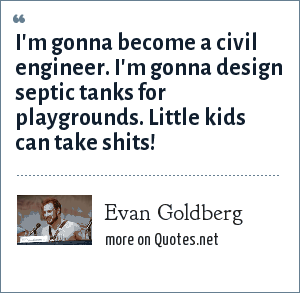 Evan Goldberg: I'm gonna become a civil engineer. I'm gonna design septic tanks for playgrounds. Little kids can take shits!