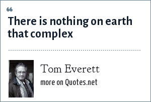 Tom Everett: There is nothing on earth that complex