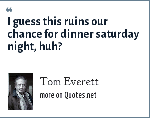 Tom Everett: I guess this ruins our chance for dinner saturday night, huh?