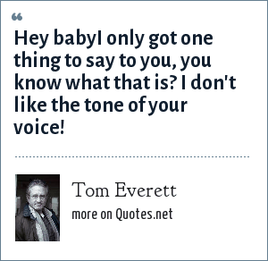 Tom Everett: Hey babyI only got one thing to say to you, you know what that is? I don't like the tone of your voice!