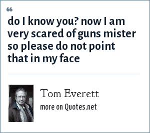 Tom Everett: do i know you? now i am very scared of guns mister so please do not point that in my face