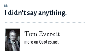 Tom Everett: I didn't say anything.