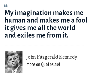 John Fitzgerald Kennedy: My imagination makes me human and makes me a fool it gives me all the world and exiles me from it.