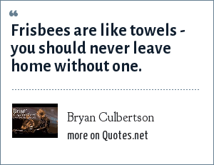 Bryan Culbertson: Frisbees are like towels - you should never leave home without one.