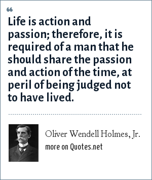 Oliver Wendell Holmes, Jr.: Life is action and passion; therefore, it is required of a man that he should share the passion and action of the time, at peril of being judged not to have lived.