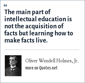 Oliver Wendell Holmes, Jr.: The main part of intellectual education is not the acquisition of facts but learning how to make facts live.