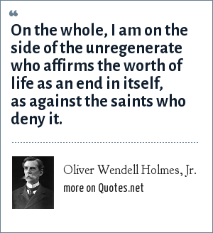 Oliver Wendell Holmes, Jr.: On the whole, I am on the side of the unregenerate who affirms the worth of life as an end in itself, as against the saints who deny it.