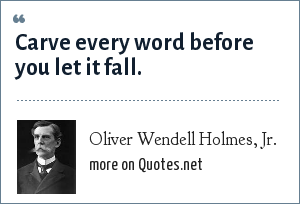Oliver Wendell Holmes, Jr.: Carve every word before you let it fall.