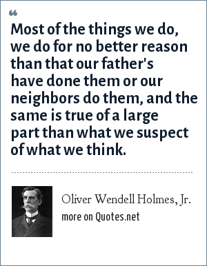 Oliver Wendell Holmes, Jr.: Most of the things we do, we do for no better reason than that our father's have done them or our neighbors do them, and the same is true of a large part than what we suspect of what we think.