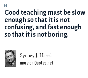 Sydney J. Harris: Good teaching must be slow enough so that it is not confusing, and fast enough so that it is not boring.