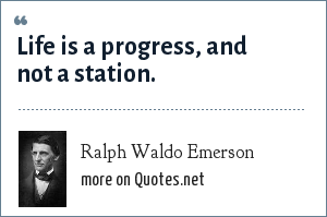 Ralph Waldo Emerson: Life is a progress, and not a station.