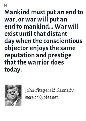 John Fitzgerald Kennedy: Mankind must put an end to war, or war will put an end to mankind... War will exist until that distant day when the conscientious objector enjoys the same reputation and prestige that the warrior does today.