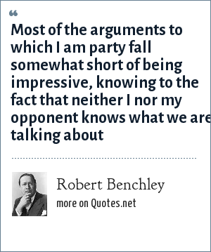 Robert Benchley: Most of the arguments to which I am party fall somewhat short of being impressive, knowing to the fact that neither I nor my opponent knows what we are talking about
