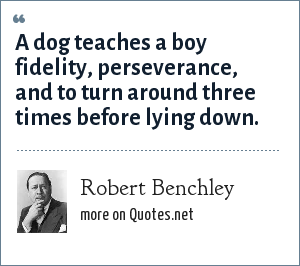 Robert Benchley: A dog teaches a boy fidelity, perseverance, and to turn around three times before lying down.