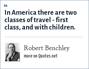 Robert Benchley: In America there are two classes of travel - first class, and with children.