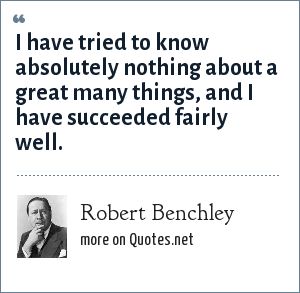 Robert Benchley: I have tried to know absolutely nothing about a great many things, and I have succeeded fairly well.