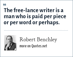Robert Benchley: The free-lance writer is a man who is paid per piece or per word or perhaps.