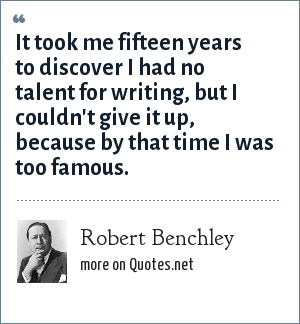 Robert Benchley: It took me fifteen years to discover I had no talent for writing, but I couldn't give it up, because by that time I was too famous.
