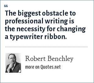 Robert Benchley: The biggest obstacle to professional writing is the necessity for changing a typewriter ribbon.