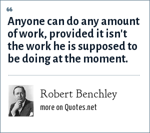 Robert Benchley: Anyone can do any amount of work, provided it isn't the work he is supposed to be doing at the moment.