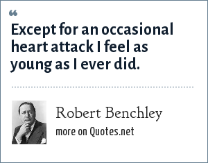 Robert Benchley: Except for an occasional heart attack I feel as young as I ever did.
