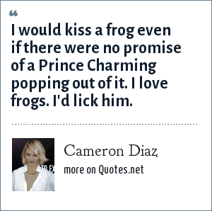 Cameron Diaz: I would kiss a frog even if there were no promise of a Prince Charming popping out of it. I love frogs. I'd lick him.