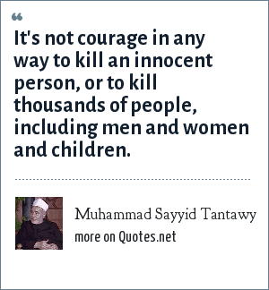 Muhammad Sayyid Tantawy: It's not courage in any way to kill an innocent person, or to kill thousands of people, including men and women and children.