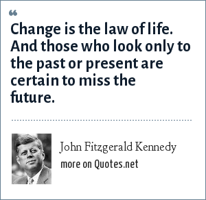 John Fitzgerald Kennedy: Change is the law of life. And those who look only to the past or present are certain to miss the future.