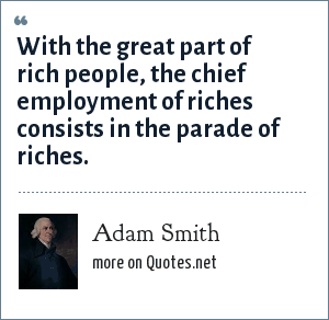 Adam Smith: With the great part of rich people, the chief employment of riches consists in the parade of riches.
