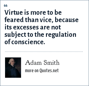 Adam Smith: Virtue is more to be feared than vice, because its excesses are not subject to the regulation of conscience.