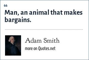 Adam Smith: Man, an animal that makes bargains.