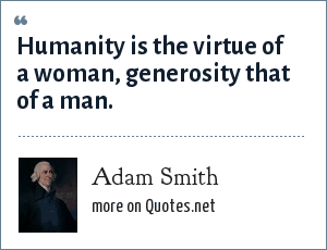 Adam Smith: Humanity is the virtue of a woman, generosity that of a man.