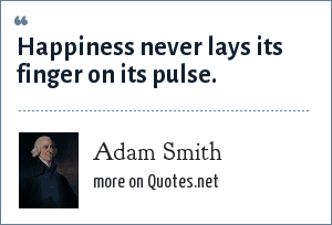 Adam Smith: Happiness never lays its finger on its pulse.