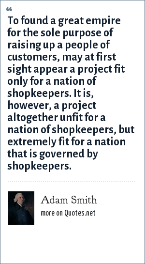 Adam Smith: To found a great empire for the sole purpose of raising up a people of customers, may at first sight appear a project fit only for a nation of shopkeepers. It is, however, a project altogether unfit for a nation of shopkeepers, but extremely fit for a nation that is governed by shopkeepers.