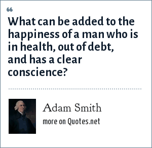 Adam Smith: What can be added to the happiness of a man who is in health, out of debt, and has a clear conscience?