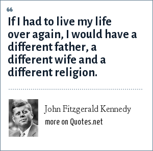John Fitzgerald Kennedy: If I had to live my life over again, I would have a different father, a different wife and a different religion.