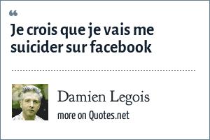 Damien Legois: Je crois que je vais me suicider sur facebook