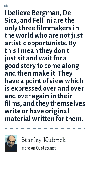 Stanley Kubrick: I believe Bergman, De Sica, and Fellini are the only three filmmakers in the world who are not just artistic opportunists. By this I mean they don't just sit and wait for a good story to come along and then make it. They have a point of view which is expressed over and over and over again in their films, and they themselves write or have original material written for them.