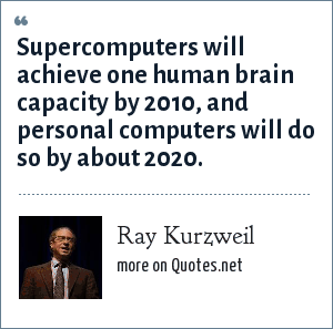 Ray Kurzweil: Supercomputers will achieve one human brain capacity by 2010, and personal computers will do so by about 2020.