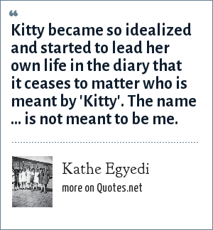 Kathe Egyedi: Kitty became so idealized and started to lead her own life in the diary that it ceases to matter who is meant by 'Kitty'. The name ... is not meant to be me.