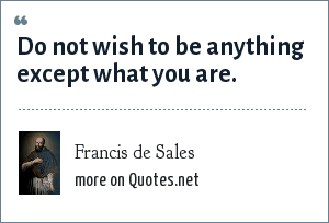 Francis de Sales: Do not wish to be anything except what you are.