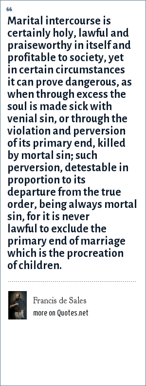 Francis de Sales: Marital intercourse is certainly holy, lawful and praiseworthy in itself and profitable to society, yet in certain circumstances it can prove dangerous, as when through excess the soul is made sick with venial sin, or through the violation and perversion of its primary end, killed by mortal sin; such perversion, detestable in proportion to its departure from the true order, being always mortal sin, for it is never lawful to exclude the primary end of marriage which is the procreation of children.