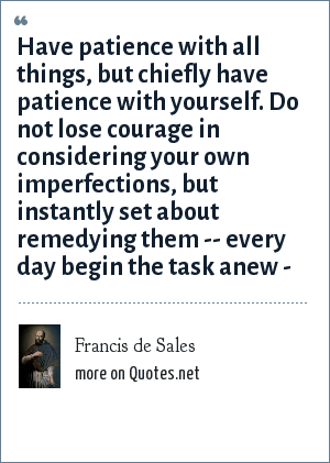 Francis de Sales: Have patience with all things, but chiefly have patience with yourself. Do not lose courage in considering your own imperfections, but instantly set about remedying them -- every day begin the task anew -