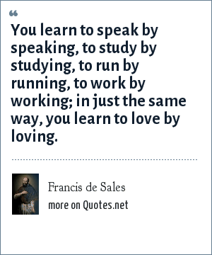 Francis de Sales: You learn to speak by speaking, to study by studying, to run by running, to work by working; in just the same way, you learn to love by loving.