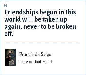 Francis de Sales: Friendships begun in this world will be taken up again, never to be broken off.