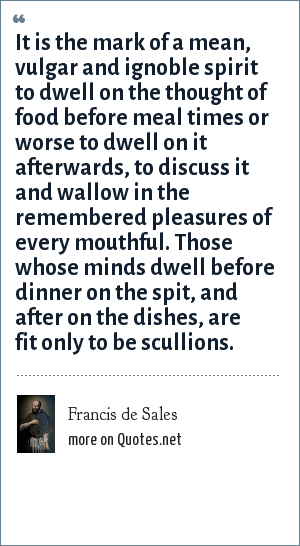 Francis de Sales: It is the mark of a mean, vulgar and ignoble spirit to dwell on the thought of food before meal times or worse to dwell on it afterwards, to discuss it and wallow in the remembered pleasures of every mouthful. Those whose minds dwell before dinner on the spit, and after on the dishes, are fit only to be scullions.