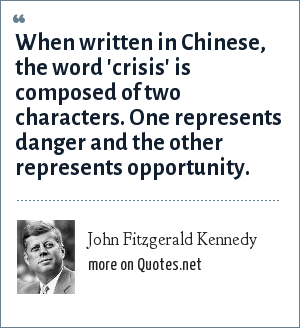 John Fitzgerald Kennedy: When written in Chinese, the word 'crisis' is composed of two characters. One represents danger and the other represents opportunity.