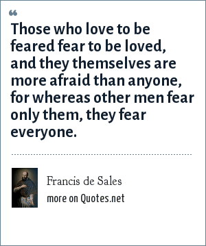 Francis de Sales: Those who love to be feared fear to be loved, and they themselves are more afraid than anyone, for whereas other men fear only them, they fear everyone.