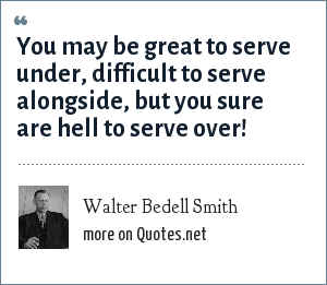 Walter Bedell Smith: You may be great to serve under, difficult to serve alongside, but you sure are hell to serve over!