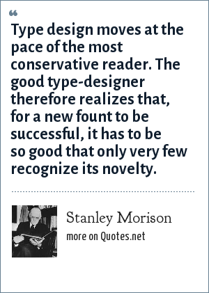 Stanley Morison: Type design moves at the pace of the most conservative reader. The good type-designer therefore realizes that, for a new fount to be successful, it has to be so good that only very few recognize its novelty.